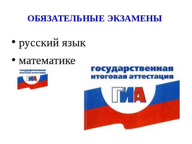 ОБЯЗАТЕЛЬНЫЕ ЭКЗАМЕНЫ русский языкматематике