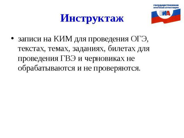 Инструктажзаписи на КИМ для проведения ОГЭ, текстах, темах, заданиях, билетах для проведения ГВЭ и черновиках не обрабатываются и не проверяются.