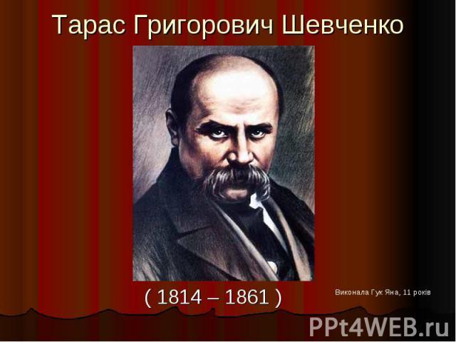 Тарас Григорович Шевченко ( 1814 – 1861 )