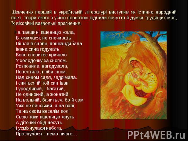 Шевченко перший в українській літературі виступив як істинно народний поет, твори якого з усією повнотою відбили почуття й думки трудящих мас, їх віковічні визвольні прагнення.