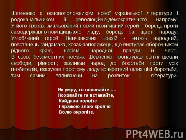 Шевченко є основоположником нової української літератури і родоначальником її революційно-демократичного напряму.У його творах змальований новий позитивний герой – борець проти самодержавно-поміщицького ладу, борець за щасті народу.Улюблений герой Ш…