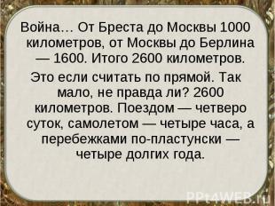 Война… От Бреста до Москвы 1000 километров, от Москвы до Берлина — 1600. Итого 2