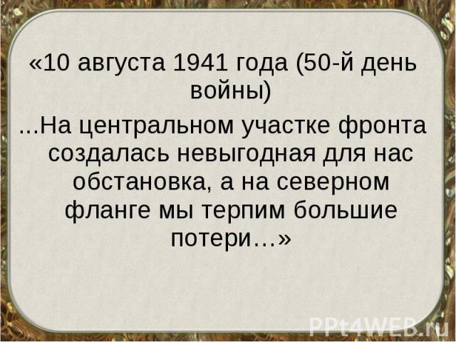 «10 августа 1941 года (50-й день войны) «10 августа 1941 года (50-й день войны) ...На центральном участке фронта создалась невыгодная для нас обстановка, а на северном фланге мы терпим большие потери…»
