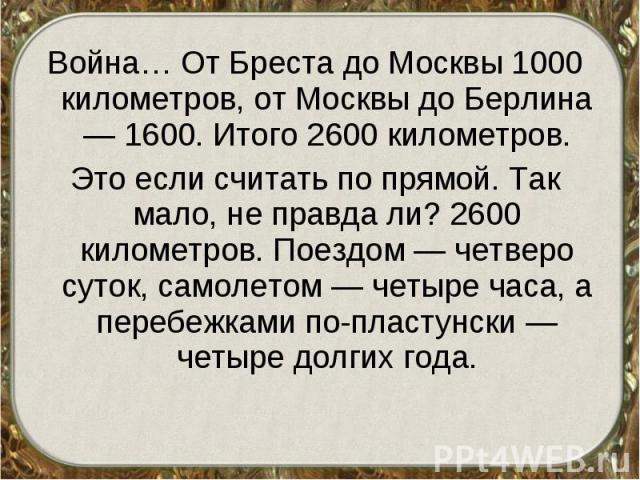 Война… От Бреста до Москвы 1000 километров, от Москвы до Берлина — 1600. Итого 2600 километров. Война… От Бреста до Москвы 1000 километров, от Москвы до Берлина — 1600. Итого 2600 километров. Это если считать по прямой. Так мало, не правда ли? 2600 …