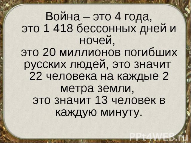 Война – это 4 года, это 1 418 бессонных дней и ночей, это 20 миллионов погибших русских людей, это значит 22 человека на каждые 2 метра земли, это значит 13 человек в каждую минуту. Война – это 4 года, это 1 418 бессонных дней и ночей, это 20 миллио…