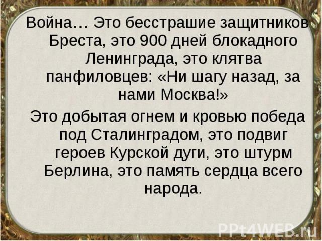 Война… Это бесстрашие защитников Бреста, это 900 дней блокадного Ленинграда, это клятва панфиловцев: «Ни шагу назад, за нами Москва!» Война… Это бесстрашие защитников Бреста, это 900 дней блокадного Ленинграда, это клятва панфиловцев: «Ни шагу назад…