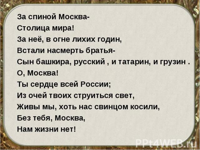 За спиной Москва- За спиной Москва- Столица мира! За неё, в огне лихих годин, Встали насмерть братья- Сын башкира, русский , и татарин, и грузин . О, Москва! Ты сердце всей России; Из очей твоих струиться свет, Живы мы, хоть нас свинцом косили, Без …