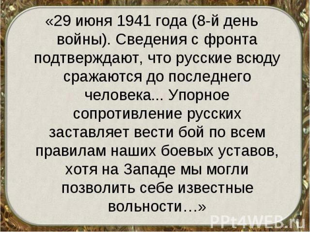 «29 июня 1941 года (8-й день войны). Сведения с фронта подтверждают, что русские всюду сражаются до последнего человека... Упорное сопротивление русских заставляет вести бой по всем правилам наших боевых уставов, хотя на Западе мы могли позволить се…