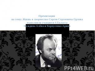 Презентация на тему: Жизнь и творчество Сергея Сергеевича Орлова выполнили учащи