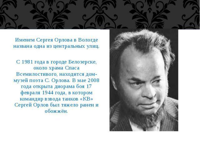 Именем Сергея Орлова в Вологде названа одна из центральных улиц. Именем Сергея Орлова в Вологде названа одна из центральных улиц. С 1981 года в городе Белозерске, около храма Спаса Всемилостивого, находится дом-музей поэта С. Орлова. В мае 2008 года…