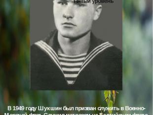 В1949 годуШукшин был призван служить вВоенно-Морской флот. Слу