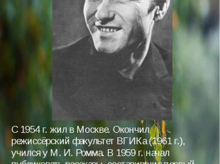 С 1954 г. жил в Москве. Окончил режиссёрский факультет ВГИКа (1961 г.), учился у