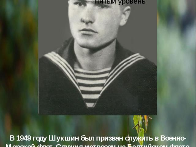 В1949 годуШукшин был призван служить вВоенно-Морской флот. Служил матросом наБалтийском флоте, затем радистом наЧерноморском. Литературная деятельность Шукшина началась в армии, именно там он впервые попытался писать ра…