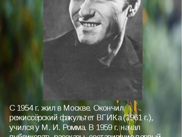 С 1954 г. жил в Москве. Окончил режиссёрский факультет ВГИКа (1961 г.), учился у М. И. Ромма. В 1959 г. начал публиковать рассказы, составившие первый сборник «Сельские жители» (1963 г.).