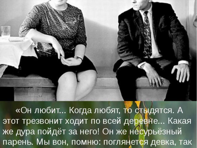 «Он любит... Когда любят, то стыдятся. А этот трезвонит ходит по всей деревне... Какая же дура пойдёт за него! Он же несурьёзный парень. Мы вон, помню: поглянется девка, так ты её за две улицы обходишь - потому что совестно.» (Василий Шушкин. Полное…