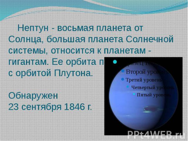 Нептун - восьмая планета от Солнца, большая планета Солнечной системы, относится к планетам - гигантам. Ее орбита пересекается с орбитой Плутона. Обнаружен 23 сентября 1846 г.