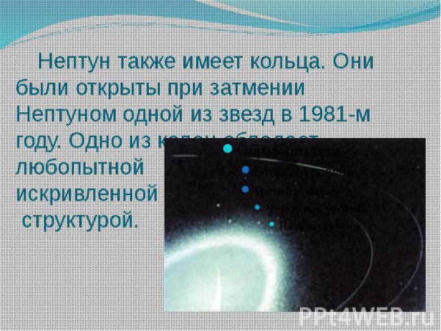 Нептун также имеет кольца. Они были открыты при затмении Нептуном одной из звезд в 1981-м году. Одно из колец обладает любопытной искривленной структурой.