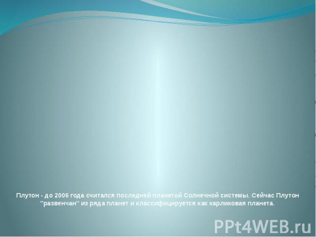 """Плутон - до 2006 года считался последней планетой Солнечной системы.Сейчас Плутон """"развенчан"""" из ряда планет и классифицируется как карликовая планета."""