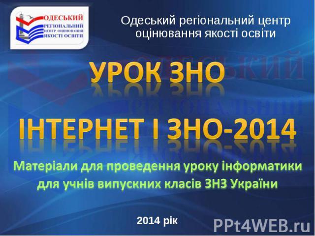 Одеський регіональний центр оцінювання якості освіти УРОК ЗНО Інтернет і ЗНО-2014 Матеріали для проведення уроку інформатики для учнів випускних класів ЗНЗ України2014 рік