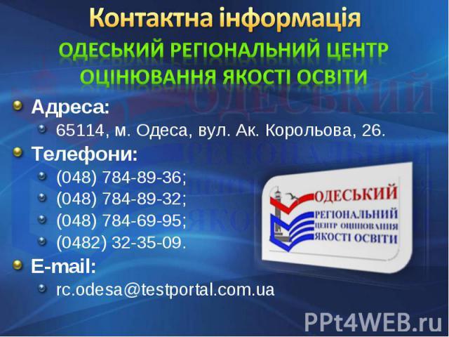 Адреса: Адреса: 65114, м. Одеса, вул. Ак. Корольова, 26.Телефони: (048) 784-89-36;(048) 784-89-32;(048) 784-69-95;(0482) 32-35-09.E-mail: rc.odesa@testportal.com.ua