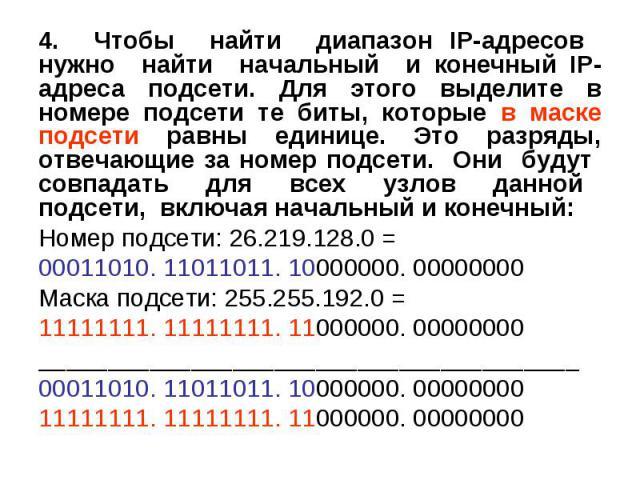 4. Чтобы найти диапазон IP-адресов нужно найти начальный и конечный IP-адреса подсети. Для этого выделите в номере подсети те биты, которые в маске подсети равны единице. Это разряды, отвечающие за номер подсети. Они будут совпадать для всех узлов д…