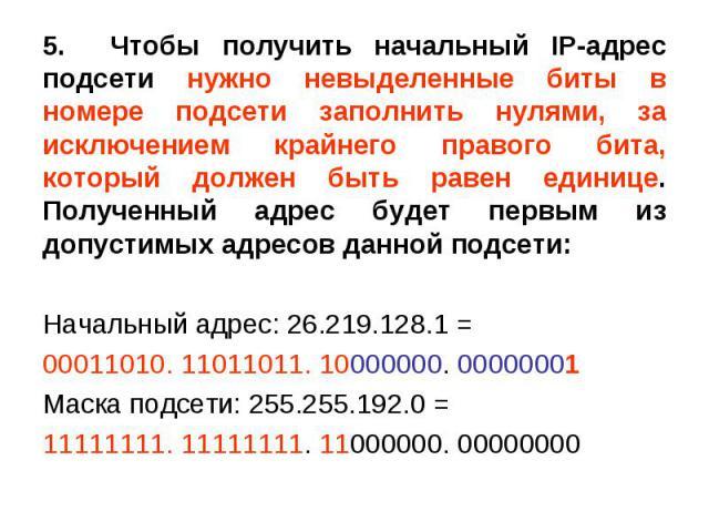 5. Чтобы получить начальный IP-адрес подсети нужно невыделенные биты в номере подсети заполнить нулями, за исключением крайнего правого бита, который должен быть равен единице. Полученный адрес будет первым из допустимых адресов данной подсети: 5. Ч…