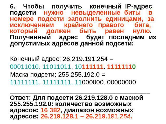 6. Чтобы получить конечный IP-адрес подсети нужно невыделенные биты в номере подсети заполнить единицами, за исключением крайнего правого бита, который должен быть равен нулю. Полученный адрес будет последним из допустимых адресов данной подсети: 6.…