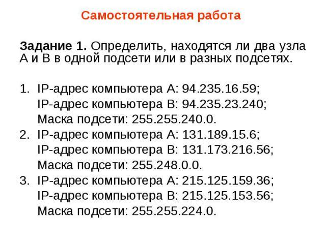 Самостоятельная работа Самостоятельная работа Задание 1. Определить, находятся ли два узла A и B в одной подсети или в разных подсетях. 1. IP-адрес компьютера А: 94.235.16.59; IP-адрес компьютера В: 94.235.23.240; Маска подсети: 255.255.240.0. 2. IP…