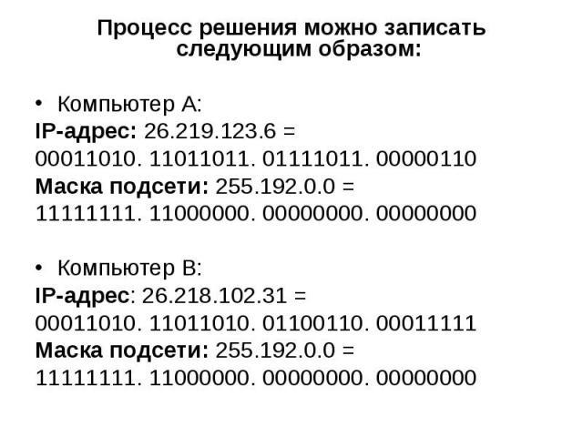 Процесс решения можно записать следующим образом: Процесс решения можно записать следующим образом: Компьютер А: IP-адрес: 26.219.123.6 = 00011010. 11011011. 01111011. 00000110 Маска подсети: 255.192.0.0 = 11111111. 11000000. 00000000. 00000000 Комп…