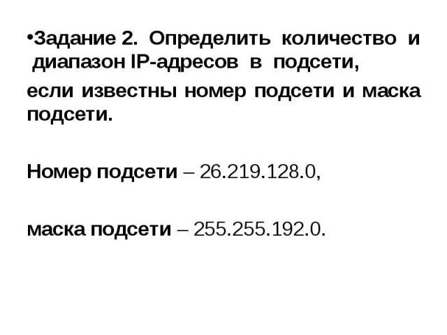 Задание 2. Определить количество и диапазон IP-адресов в подсети, Задание 2. Определить количество и диапазон IP-адресов в подсети, если известны номер подсети и маска подсети. Номер подсети – 26.219.128.0, маска подсети – 255.255.192.0.