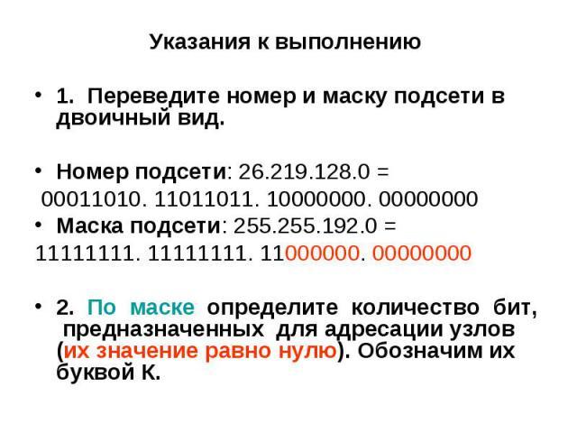 Указания к выполнению Указания к выполнению 1. Переведите номер и маску подсети в двоичный вид. Номер подсети: 26.219.128.0 = 00011010. 11011011. 10000000. 00000000 Маска подсети: 255.255.192.0 = 11111111. 11111111. 11000000. 00000000 2. По маске оп…