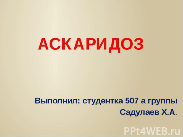 АСКАРИДОЗ Выполнил: студентка 507 а группы Садулаев Х.А.