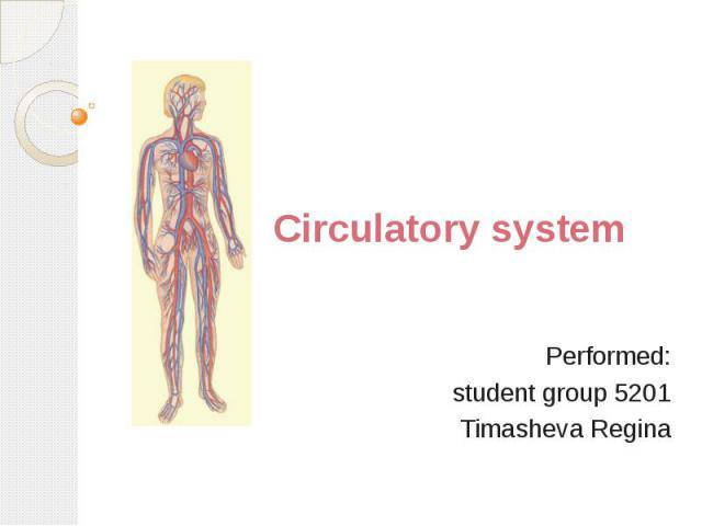 Circulatory system Performed: student group 5201 Timasheva Regina