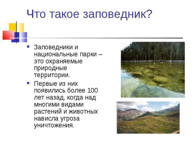 Заповедники и национальные парки – это охраняемые природные территории. Заповедники и национальные парки – это охраняемые природные территории. Первые из них появились более 100 лет назад, когда над многими видами растений и животных нависла угроза …