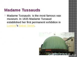 Madame Tussauds Madame Tussauds is the most famous wax museum. In 1835 Madame Tu