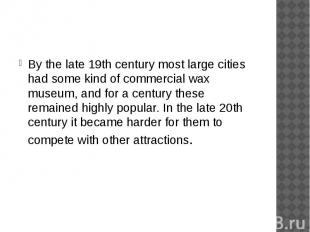 By the late 19th century most large cities had some kind of commercial wax museu