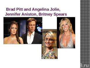 Brad Pitt and Angelina Jolie, Jennifer Aniston, Britney Spears