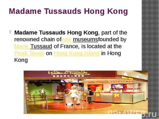 Madame Tussauds Hong Kong Madame Tussauds Hong Kong, part of the renowned chain ofwax museumsfounded by Marie Tussaud of France, is located at the Peak Tower on Hong Kong Island in Hong Kong