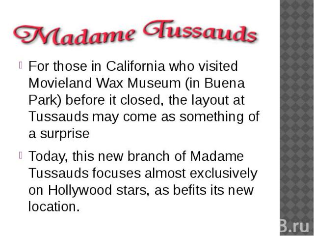 For those in California who visited Movieland Wax Museum (in Buena Park) before it closed, the layout at Tussauds may come as something of a surprise Today, this new branch of Madame Tussauds focuses almost exclusively on Hollywood stars, as be…