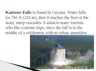 Kaieteur Falls is found in Guyana. Water falls for 741 ft (226 m), then it reach