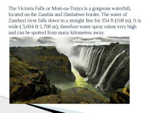 The Victoria Falls or Mosi-oa-Tunya is a gorgeous waterfall, located on the Zamb