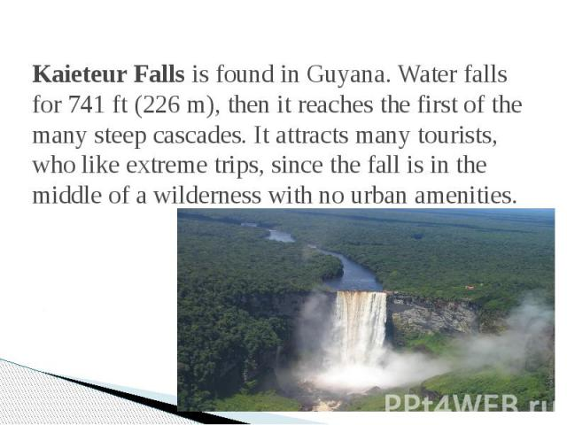 Kaieteur Falls is found in Guyana. Water falls for 741 ft (226 m), then it reaches the first of the many steep cascades. It attracts many tourists, who like extreme trips, since the fall is in the middle of a wilderness with no urban amenities.