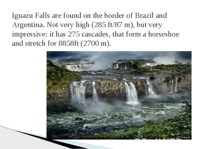 Iguazu Falls are found on the border of Brazil and Argentina. Not very high (285 ft/87 m), but very impressive: it has 275 cascades, that form a horseshoe and stretch for 8858ft (2700 m).