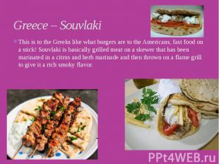 Greece – Souvlaki This is to the Greeks like what burgers are to the Americans,