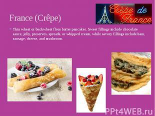 France (Crêpe) Thin wheat or buckwheat flour batter pancakes. Sweet fillings inc
