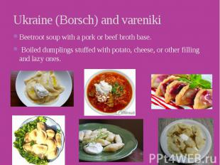 Ukraine (Borsch) and vareniki Beetroot soup with a pork or beef broth base. &nbs