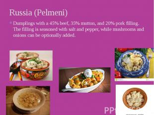 Russia (Pelmeni) Dumplings with a 45% beef, 35% mutton, and 20% pork filling. Th