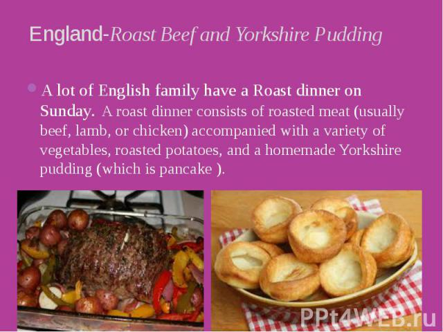 England-Roast Beef and Yorkshire Pudding A lot of English family have a Roast dinner on Sunday.  A roast dinner consists of roasted meat (usually beef, lamb, or chicken) accompanied with a variety of vegetables, roasted potatoes, and a homemade…