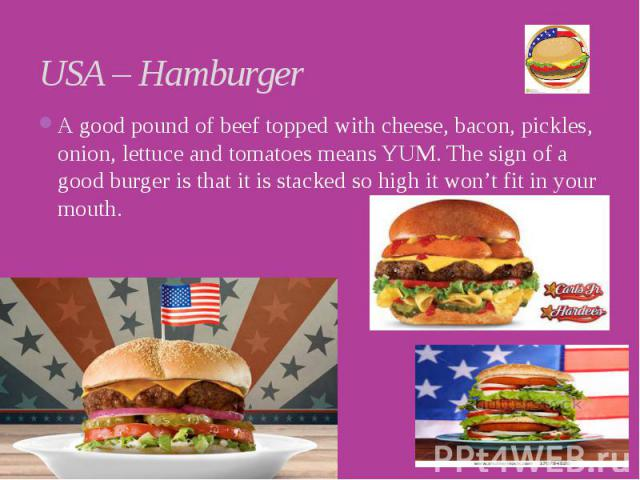 USA – Hamburger A good pound of beef topped with cheese, bacon, pickles, onion, lettuce and tomatoes means YUM. The sign of a good burger is that it is stacked so high it won't fit in your mouth.