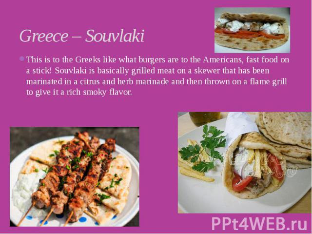 Greece – Souvlaki This is to the Greeks like what burgers are to the Americans, fast food on a stick! Souvlaki is basically grilled meat on a skewer that has been marinated in a citrus and herb marinade and then thrown on a flame grill to give it a …